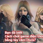 cach-choi-game-dien-thoai-bang-tay-cam